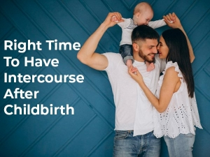 When Is The Right Time To Have Intercourse After Childbirth